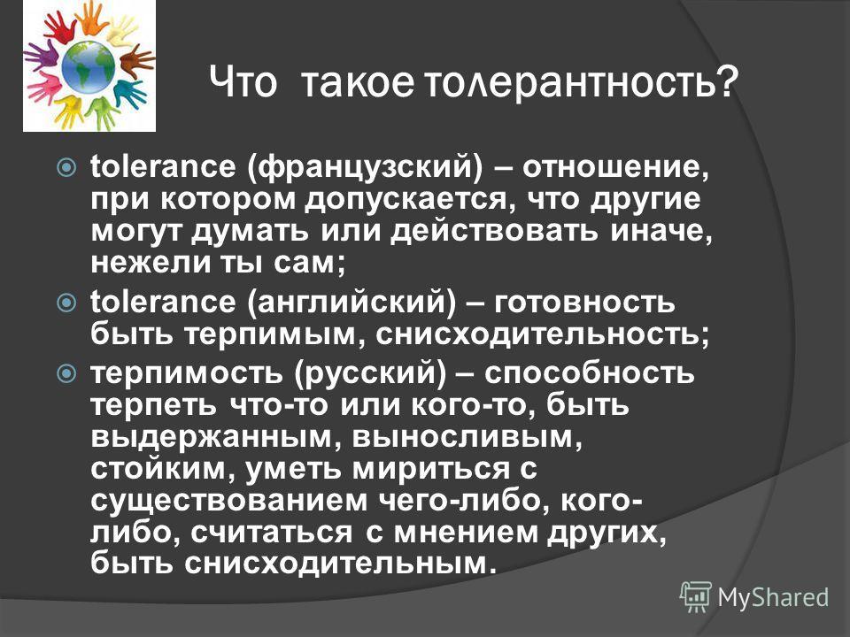 Что такое толерантность? tolerance (французский) – отношение, при котором допускается, что другие могут думать или действовать иначе, нежели ты сам; tolerance (английский) – готовность быть терпимым, снисходительность; терпимость (русский) – способно