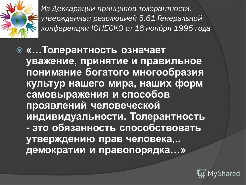 Из Декларации принципов толерантности, утвержденная резолюцией 5.61 Генеральной конференции ЮНЕСКО от 16 ноября 1995 года «…Толерантность означает уважение, принятие и правильное понимание богатого многообразия культур нашего мира, наших форм самовыр