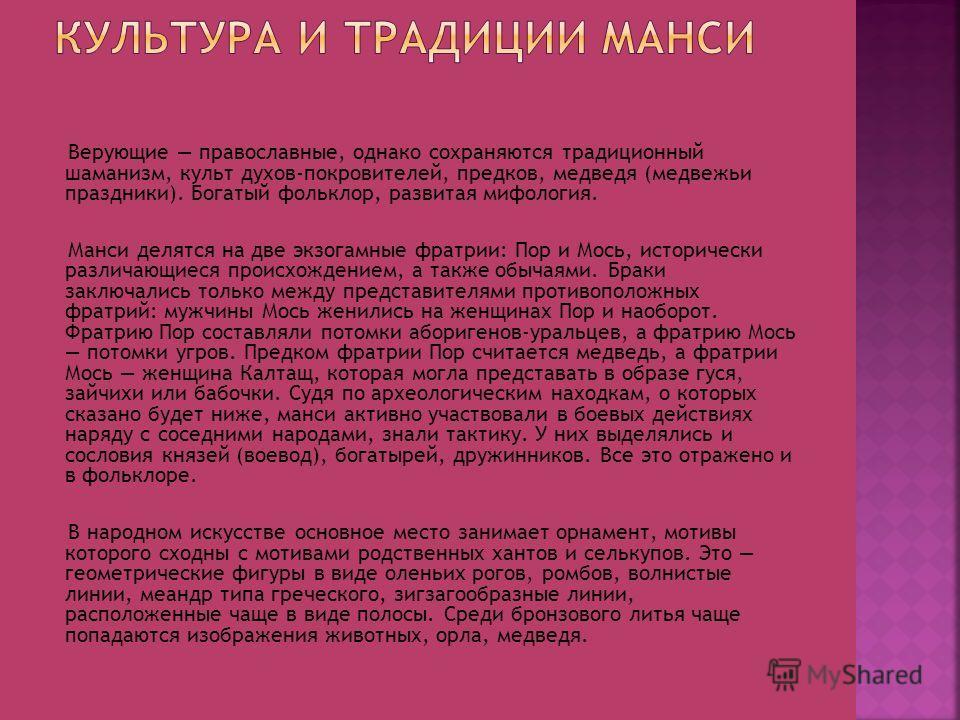Верующие православные, однако сохраняются традиционный шаманизм, культ духов-покровителей, предков, медведя (медвежьи праздники). Богатый фольклор, развитая мифология. Манси делятся на две экзогамные фратрии: Пор и Мось, исторически различающиеся про