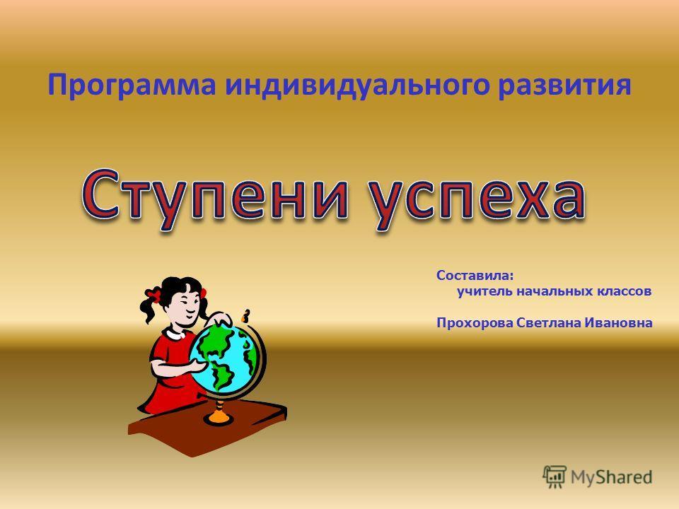 Программа индивидуального развития Составила: учитель начальных классов Прохорова Светлана Ивановна