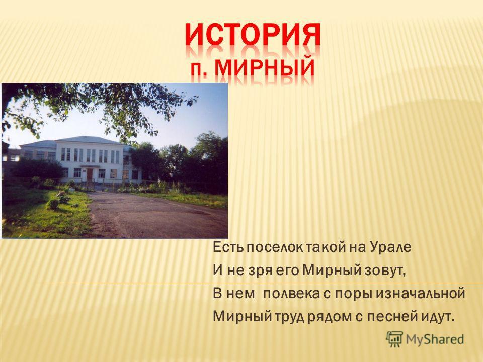 Есть поселок такой на Урале И не зря его Мирный зовут, В нем полвека с поры изначальной Мирный труд рядом с песней идут.