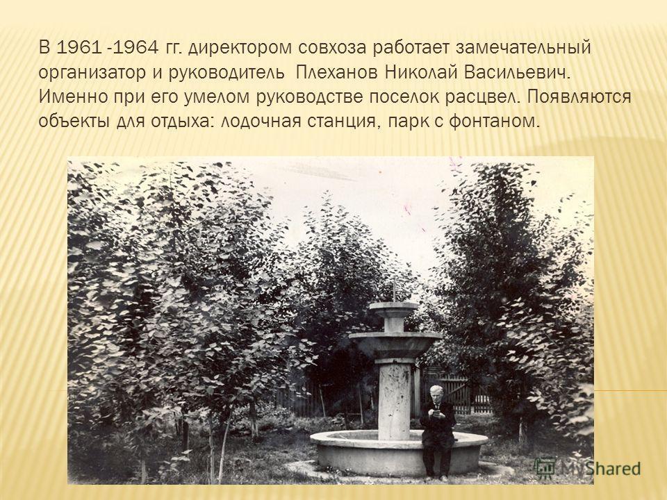 В 1961 -1964 гг. директором совхоза работает замечательный организатор и руководитель Плеханов Николай Васильевич. Именно при его умелом руководстве поселок расцвел. Появляются объекты для отдыха: лодочная станция, парк с фонтаном.