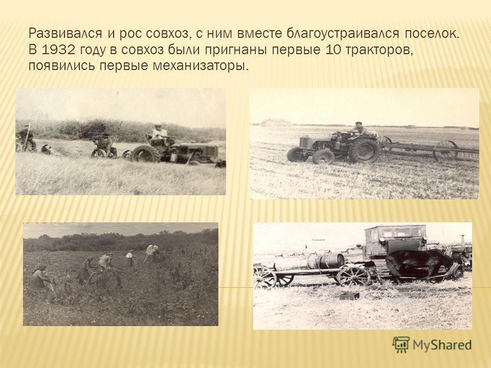 Развивался и рос совхоз, с ним вместе благоустраивался поселок. В 1932 году в совхоз были пригнаны первые 10 тракторов, появились первые механизаторы.