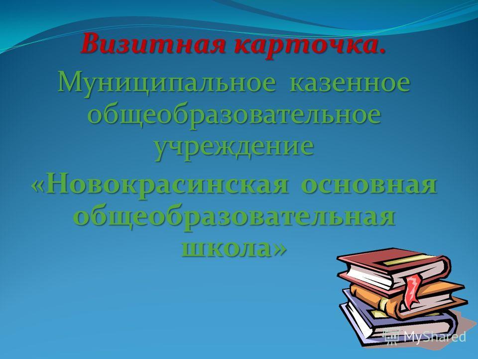 Визитная карточка. Муниципальное казенное общеобразовательное учреждение «Новокрасинская основная общеобразовательная школа»