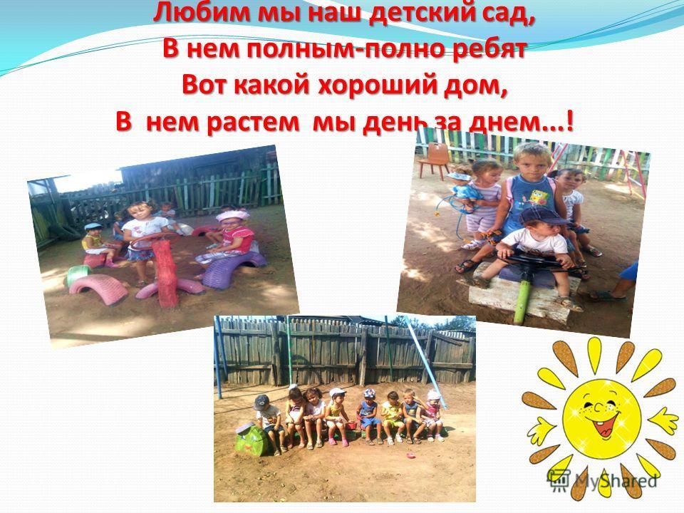 Любим мы наш детский сад, В нем полным-полно ребят Вот какой хороший дом, В нем растем мы день за днем...!