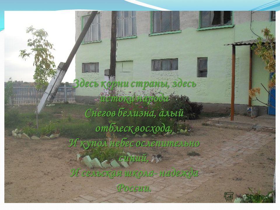 . Здесь корни страны, здесь истоки народа Снегов белизна, алый отблеск восхода, И купол небес ослепительно синий, И сельская школа- надежда России.