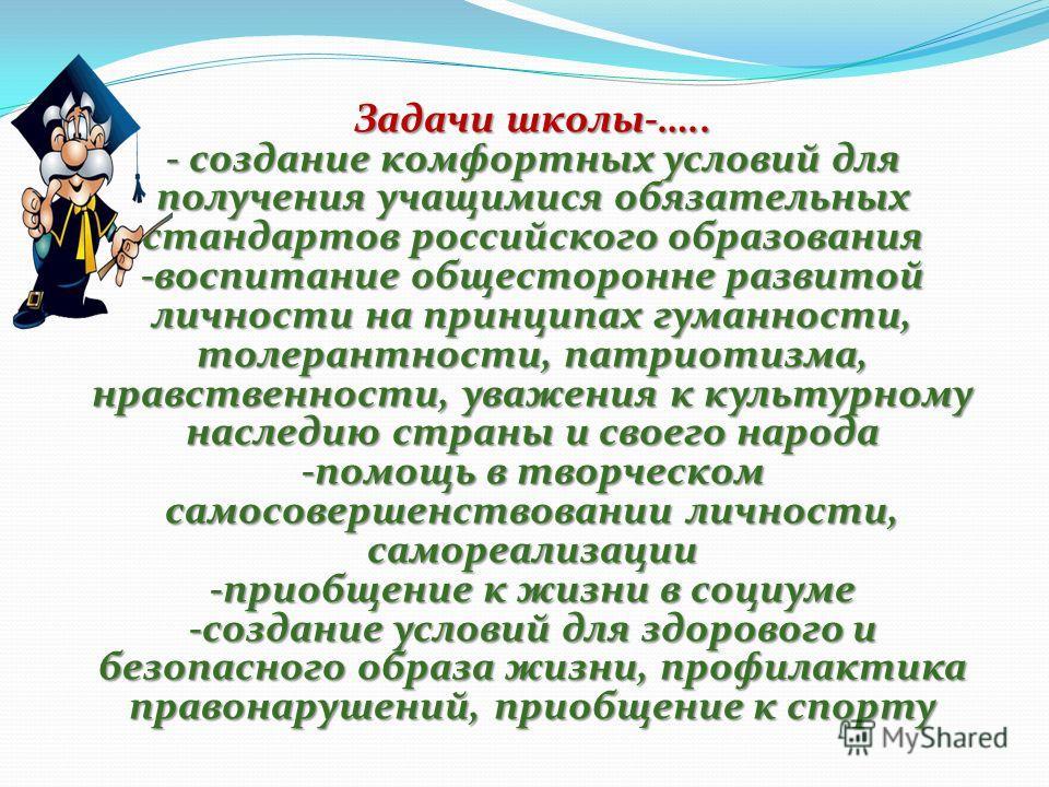 Задачи школы-….. - создание комфортных условий для получения учащимися обязательных стандартов российского образования -воспитание общесторонне развитой личности на принципах гуманности, толерантности, патриотизма, нравственности, уважения к культурн