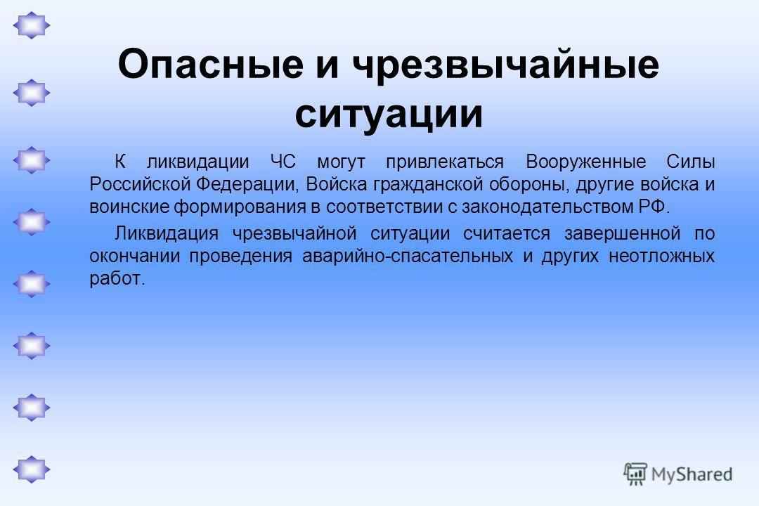 Опасные и чрезвычайные ситуации К ликвидации ЧС могут привлекаться Вооруженные Силы Российской Федерации, Войска гражданской обороны, другие войска и воинские формирования в соответствии с законодательством РФ. Ликвидация чрезвычайной ситуации считае