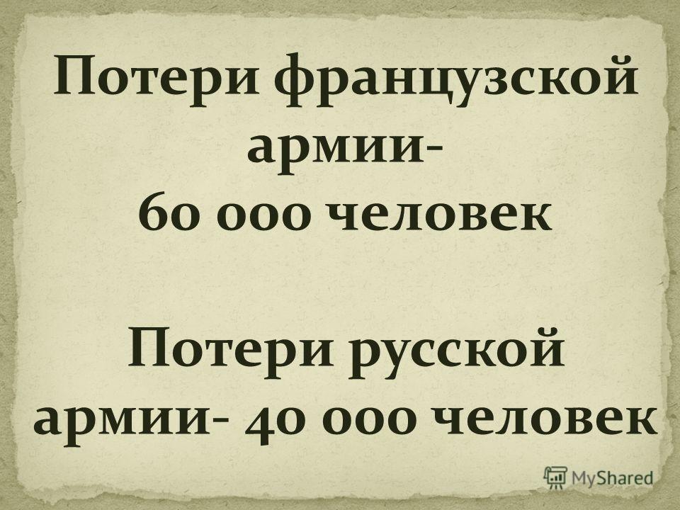 Потери французской армии- 60 000 человек Потери русской армии- 40 000 человек