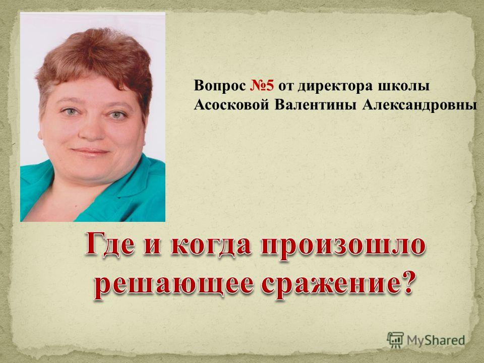 Вопрос 5 от директора школы Асосковой Валентины Александровны