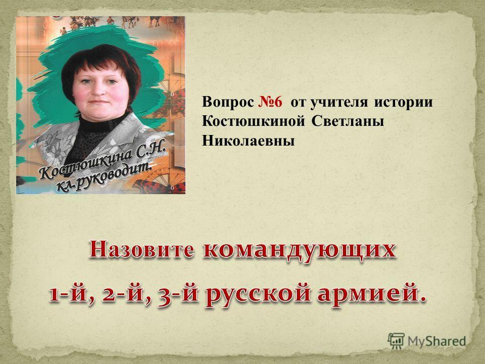 Вопрос 6 от учителя истории Костюшкиной Светланы Николаевны