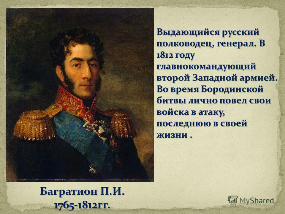 Выдающийся русский полководец, генерал. В 1812 году главнокомандующий второй Западной армией. Во время Бородинской битвы лично повел свои войска в атаку, последнюю в своей жизни. Багратион П.И. 1765-1812гг.