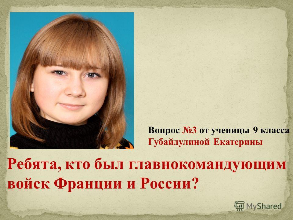 Вопрос 3 от ученицы 9 класса Губайдулиной Екатерины Ребята, кто был главнокомандующим войск Франции и России?