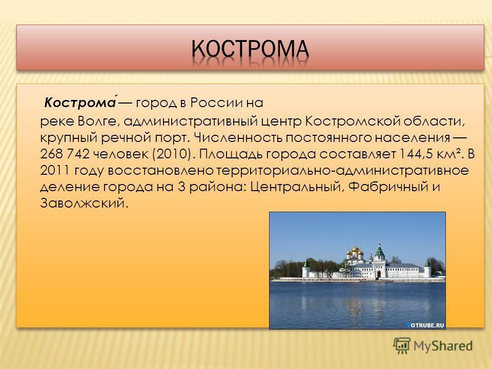 Кострома город в России на реке Волге, административный центр Костромской области, крупный речной порт. Численность постоянного населения 268 742 человек (2010). Площадь города составляет 144,5 км². В 2011 году восстановлено территориально-администра