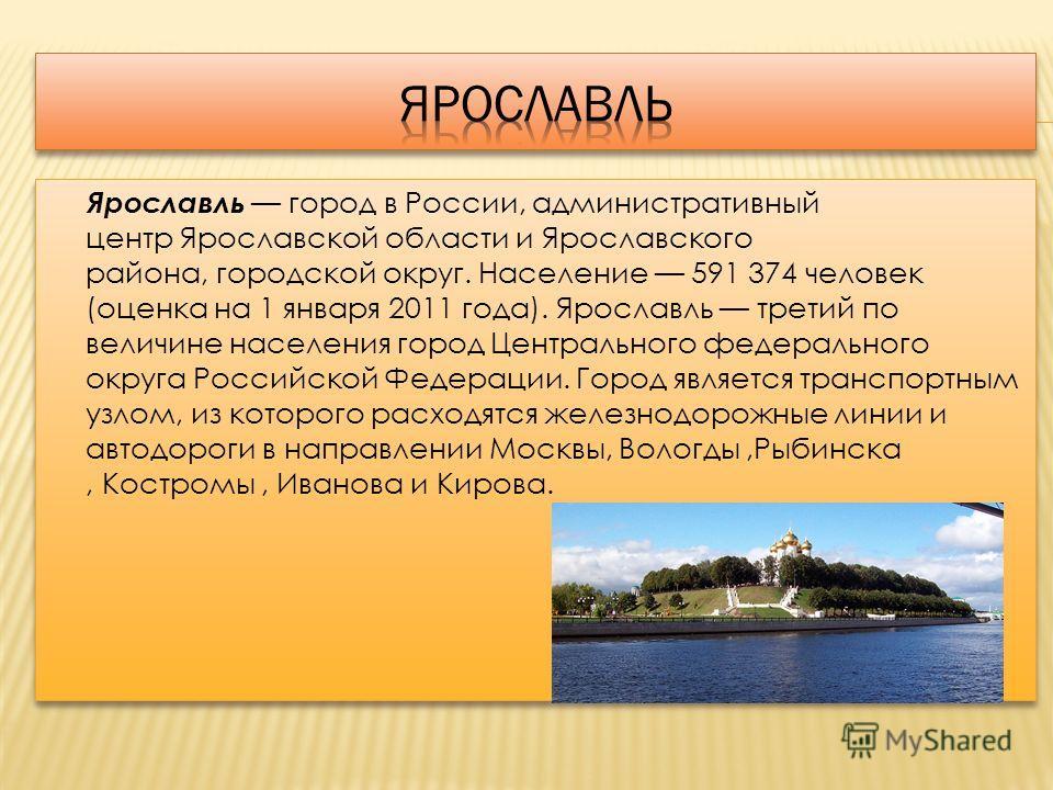 Ярославль город в России, административный центр Ярославской области и Ярославского района, городской округ. Население 591 374 человек (оценка на 1 января 2011 года). Ярославль третий по величине населения город Центрального федерального округа Росси