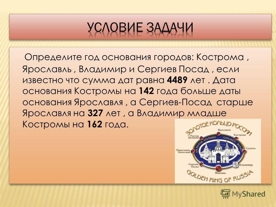 Определите год основания городов: Кострома, Ярославль, Владимир и Сергиев Посад, если известно что сумма дат равна 4489 лет. Дата основания Костромы на 142 года больше даты основания Ярославля, а Сергиев-Посад старше Ярославля на 327 лет, а Владимир