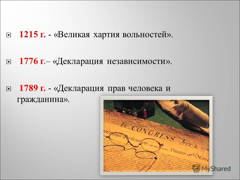 1215 г. - « Великая хартия вольностей ». 1776 г. – « Декларация независимости ». 1789 г. - « Декларация прав человека и гражданина ».