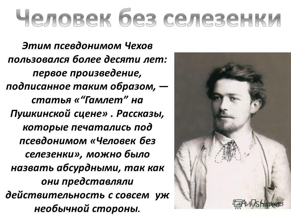 Этим псевдонимом Чехов пользовался более десяти лет: первое произведение, подписанное таким образом, статья «Гамлет на Пушкинской сцене». Рассказы, которые печатались под псевдонимом «Человек без селезенки», можно было назвать абсурдными, так как они