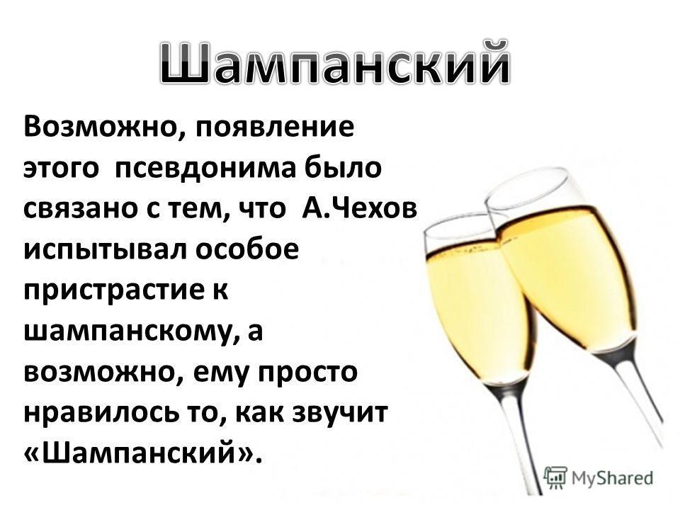 Возможно, появление этого псевдонима было связано с тем, что А.Чехов испытывал особое пристрастие к шампанскому, а возможно, ему просто нравилось то, как звучит «Шампанский».
