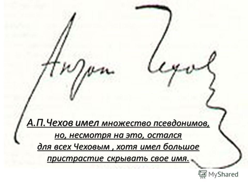 А.П.Чехов имел множество псевдонимов, но, несмотря на это, остался для всех Чеховым, хотя имел большое пристрастие скрывать свое имя.