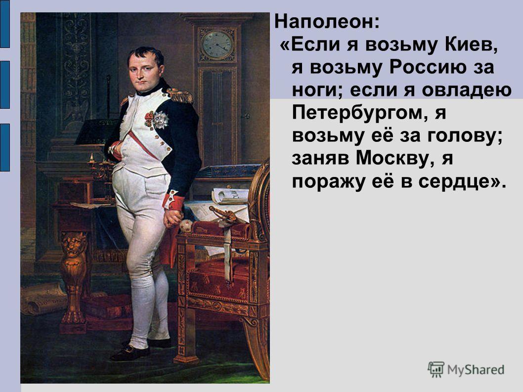 Наполеон: «Если я возьму Киев, я возьму Россию за ноги; если я овладею Петербургом, я возьму её за голову; заняв Москву, я поражу её в сердце».