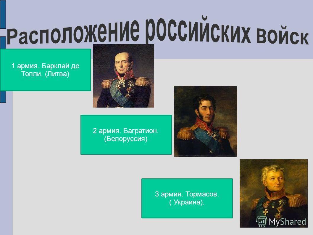 1 армия. Барклай де Толли. (Литва) 2 армия. Багратион. (Белоруссия) 3 армия. Тормасов. ( Украина).
