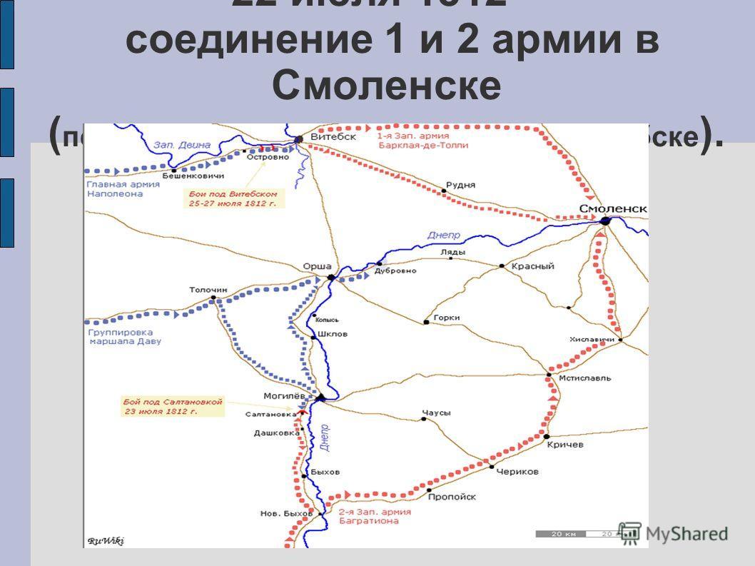 22 июля 1812 – соединение 1 и 2 армии в Смоленске ( первоначально планировалось в Витебске ).
