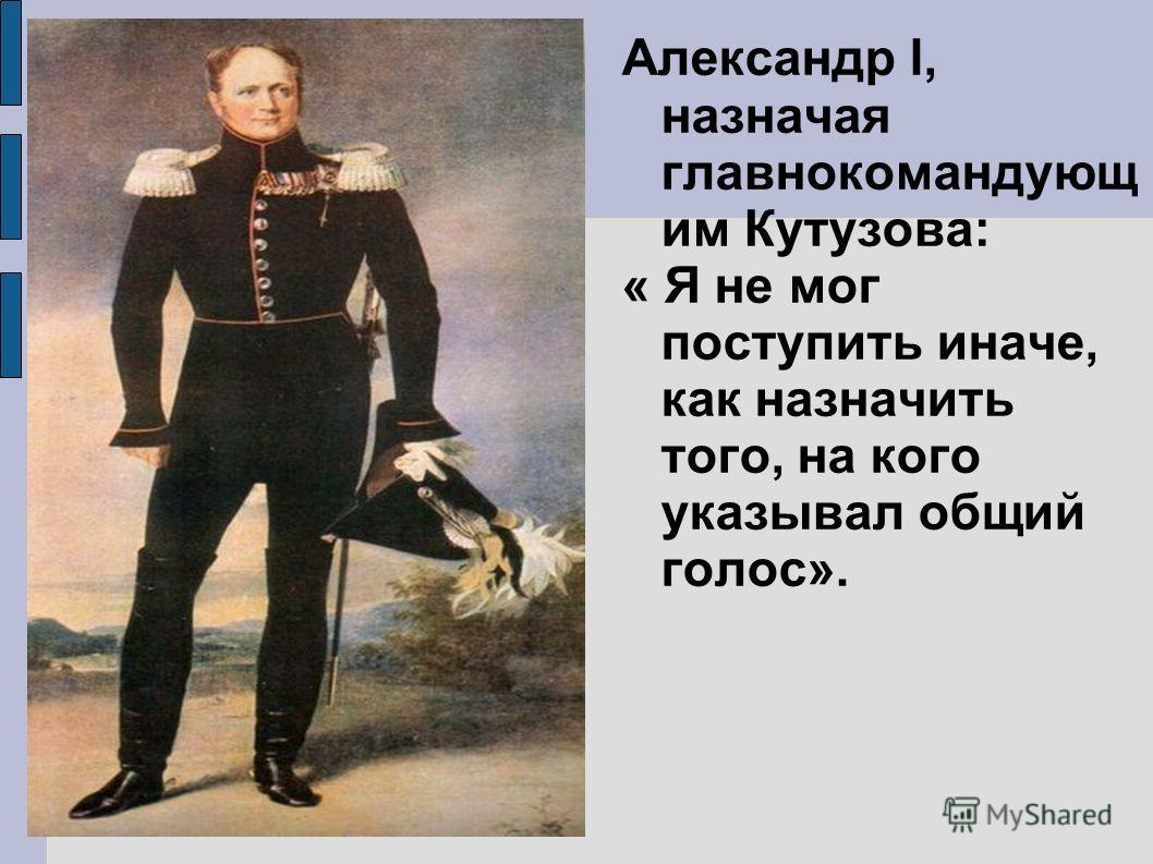 Александр l, назначая главнокомандующ им Кутузова: « Я не мог поступить иначе, как назначить того, на кого указывал общий голос».