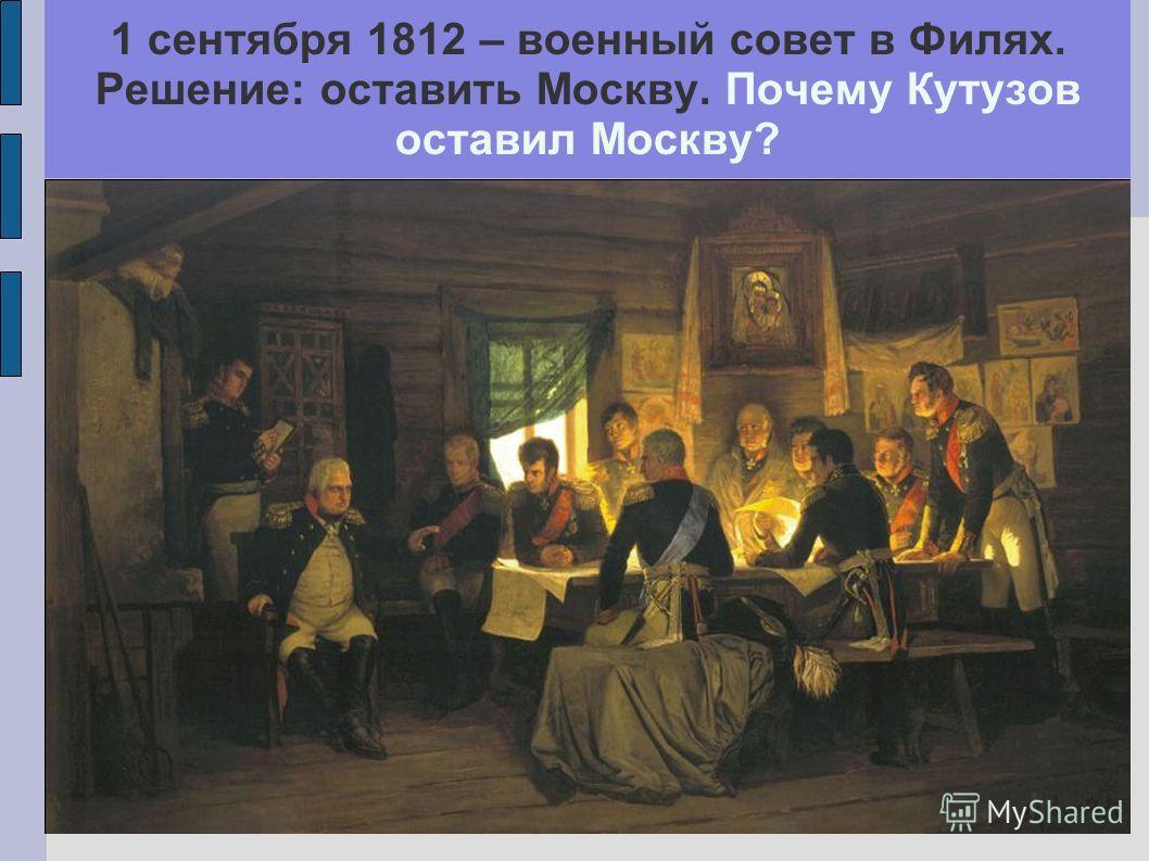 1 сентября 1812 – военный совет в Филях. Решение: оставить Москву. Почему Кутузов оставил Москву?