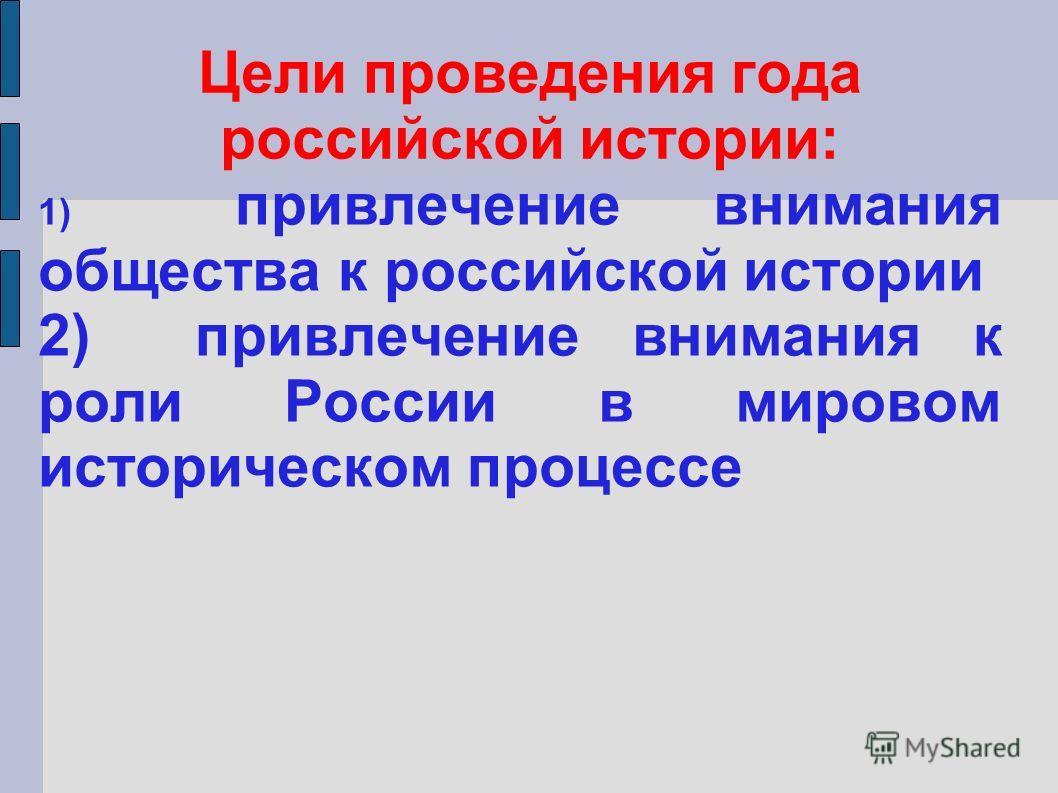 Цели проведения года российской истории: 1) привлечение внимания общества к российской истории 2) привлечение внимания к роли России в мировом историческом процессе