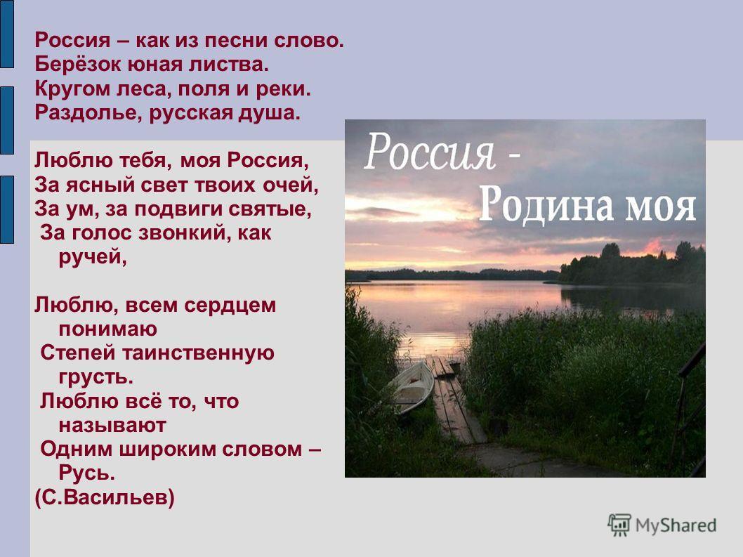 Россия – как из песни слово. Берёзок юная листва. Кругом леса, поля и реки. Раздолье, русская душа. Люблю тебя, моя Россия, За ясный свет твоих очей, За ум, за подвиги святые, За голос звонкий, как ручей, Люблю, всем сердцем понимаю Степей таинственн