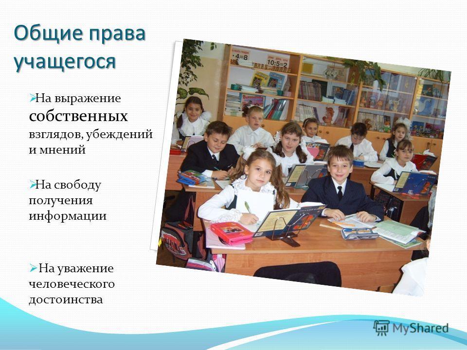 Общие права учащегося На выражение собственных взглядов, убеждений и мнений На свободу получения информации На уважение человеческого достоинства