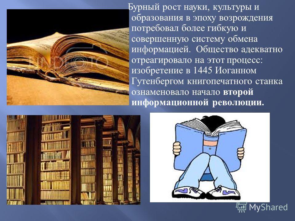 Бурный рост науки, культуры и образования в эпоху возрождения потребовал более гибкую и совершенную систему обмена информацией. Общество адекватно отреагировало на этот процесс : изобретение в 1445 Иоганном Гутенбергом книгопечатного станка ознаменов