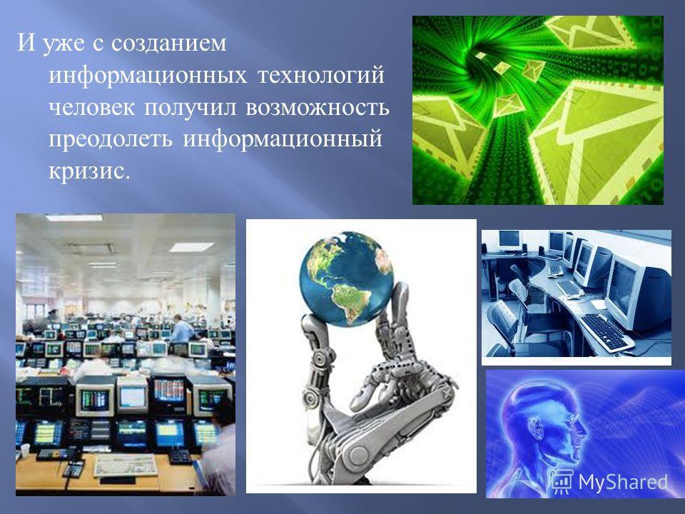 И уже с созданием информационных технологий человек получил возможность преодолеть информационный кризис.