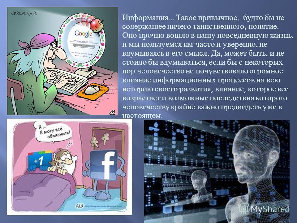 Информация... Такое привычное, будто бы не содержащее ничего таинственного, понятие. Оно прочно вошло в нашу повседневную жизнь, и мы пользуемся им часто и уверенно, не вдумываясь в его смысл. Да, может быть, и не стоило бы вдумываться, если бы с нек