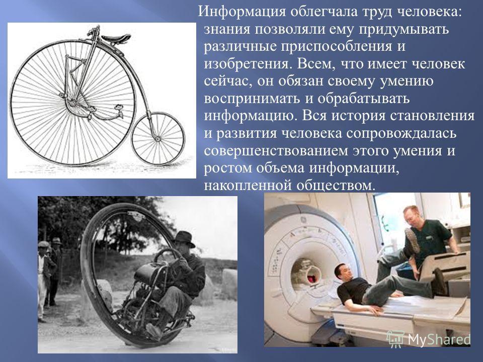 Информация облегчала труд человека : знания позволяли ему придумывать различные приспособления и изобретения. Всем, что имеет человек сейчас, он обязан своему умению воспринимать и обрабатывать информацию. Вся история становления и развития человека