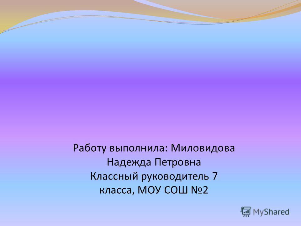 Работу выполнила: Миловидова Надежда Петровна Классный руководитель 7 класса, МОУ СОШ 2