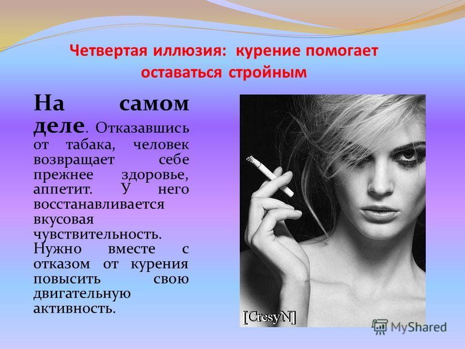 Четвертая иллюзия: курение помогает оставаться стройным На самом деле. Отказавшись от табака, человек возвращает себе прежнее здоровье, аппетит. У него восстанавливается вкусовая чувствительность. Нужно вместе с отказом от курения повысить свою двига