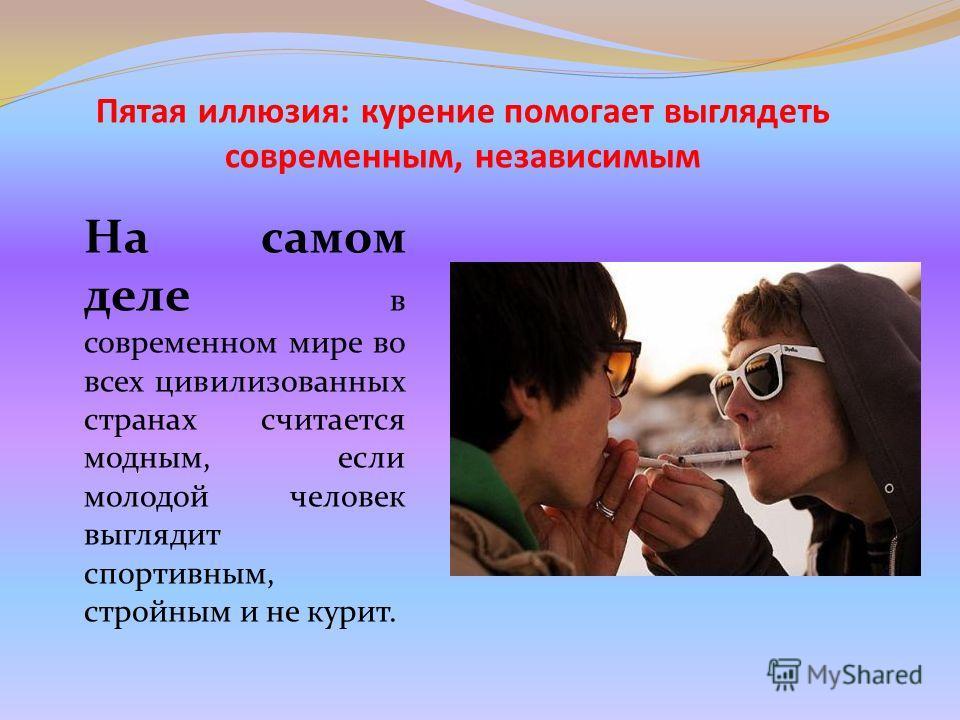 Пятая иллюзия: курение помогает выглядеть современным, независимым На самом деле в современном мире во всех цивилизованных странах считается модным, если молодой человек выглядит спортивным, стройным и не курит.