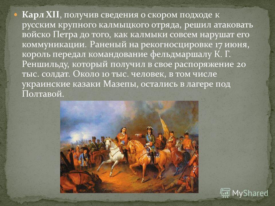 Карл XII, получив сведения о скором подходе к русским крупного калмыцкого отряда, решил атаковать войско Петра до того, как калмыки совсем нарушат его коммуникации. Раненый на рекогносцировке 17 июня, король передал командование фельдмаршалу К. Г. Ре