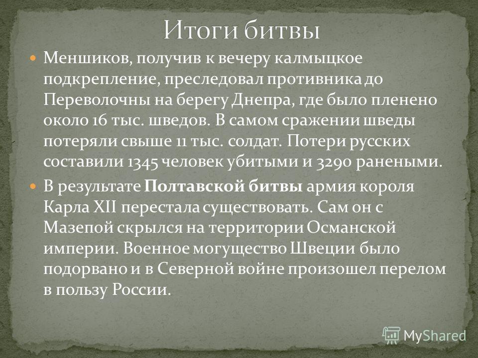 Меншиков, получив к вечеру калмыцкое подкрепление, преследовал противника до Переволочны на берегу Днепра, где было пленено около 16 тыс. шведов. В самом сражении шведы потеряли свыше 11 тыс. солдат. Потери русских составили 1345 человек убитыми и 32
