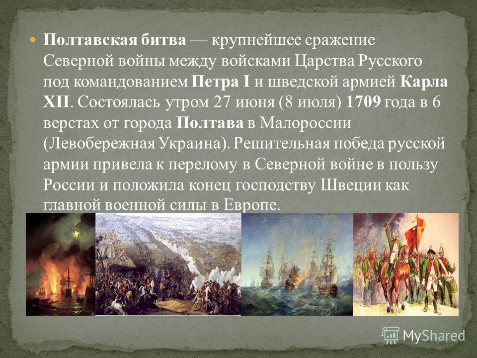 Полтавская битва крупнейшее сражение Северной войны между войсками Царства Русского под командованием Петра I и шведской армией Карла XII. Состоялась утром 27 июня (8 июля) 1709 года в 6 верстах от города Полтава в Малороссии (Левобережная Украина).