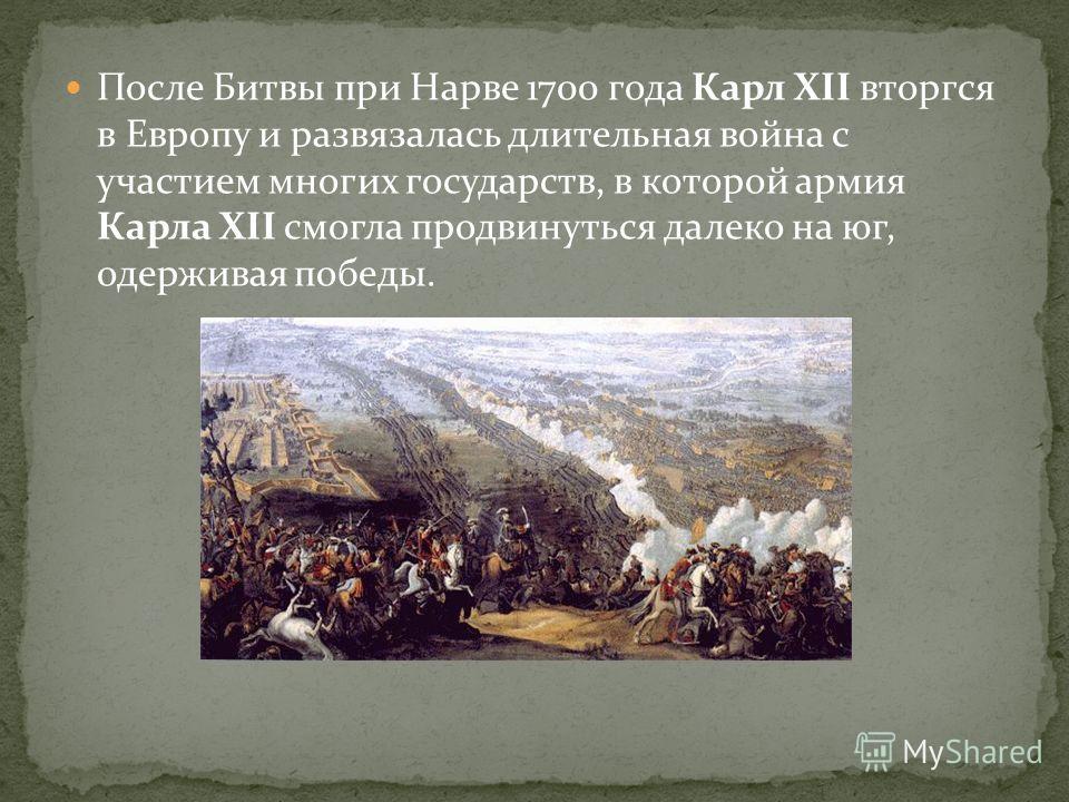 После Битвы при Нарве 1700 года Карл XII вторгся в Европу и развязалась длительная война с участием многих государств, в которой армия Карла XII смогла продвинуться далеко на юг, одерживая победы.