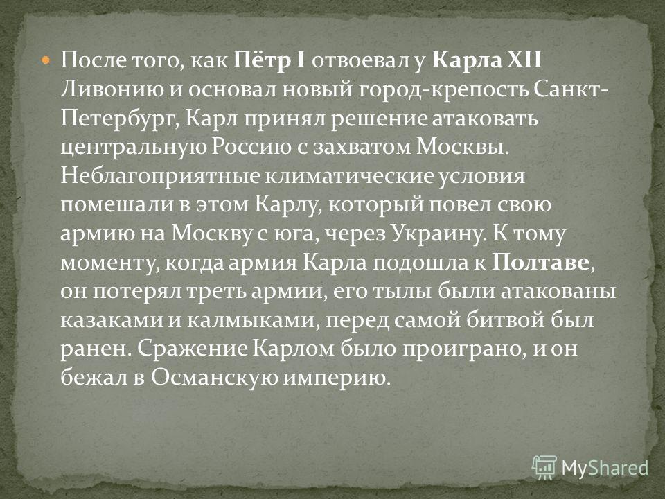 После того, как Пётр I отвоевал у Карла XII Ливонию и основал новый город-крепость Санкт- Петербург, Карл принял решение атаковать центральную Россию с захватом Москвы. Неблагоприятные климатические условия помешали в этом Карлу, который повел свою а