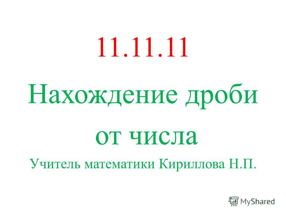 11.11.11 Нахождение дроби от числа Учитель математики Кириллова Н.П.