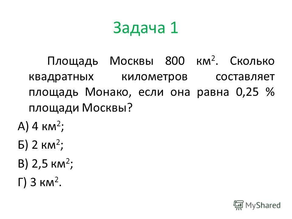 Задача 1 Площадь Москвы 800 км 2. Сколько квадратных километров составляет площадь Монако, если она равна 0,25 % площади Москвы? А) 4 км 2 ; Б) 2 км 2 ; В) 2,5 км 2 ; Г) 3 км 2.