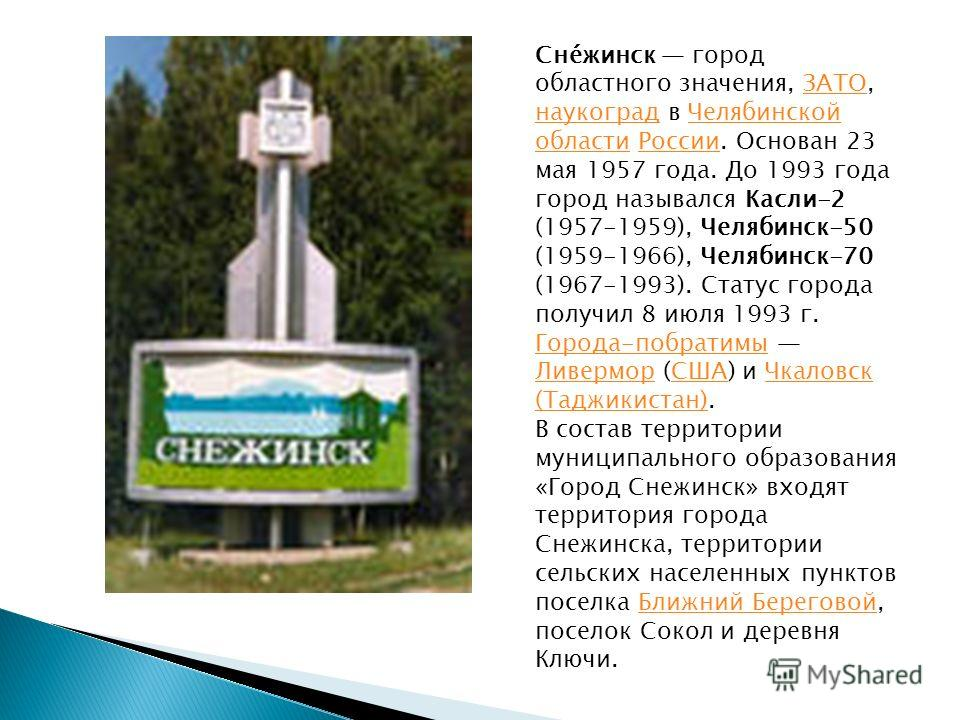 Сне́жинск город областного значения, ЗАТО, наукоград в Челябинской области России. Основан 23 мая 1957 года. До 1993 года город назывался Касли-2 (1957-1959), Челябинск-50 (1959-1966), Челябинск-70 (1967-1993). Статус города получил 8 июля 1993 г.ЗАТ