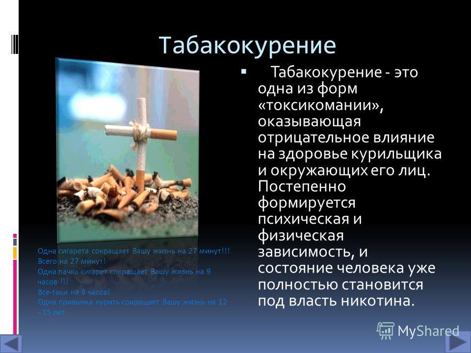 Табакокурение Табакокурение - это одна из форм «токсикомании», оказывающая отрицательное влияние на здоровье курильщика и окружающих его лиц. Постепенно формируется психическая и физическая зависимость, и состояние человека уже полностью становится п