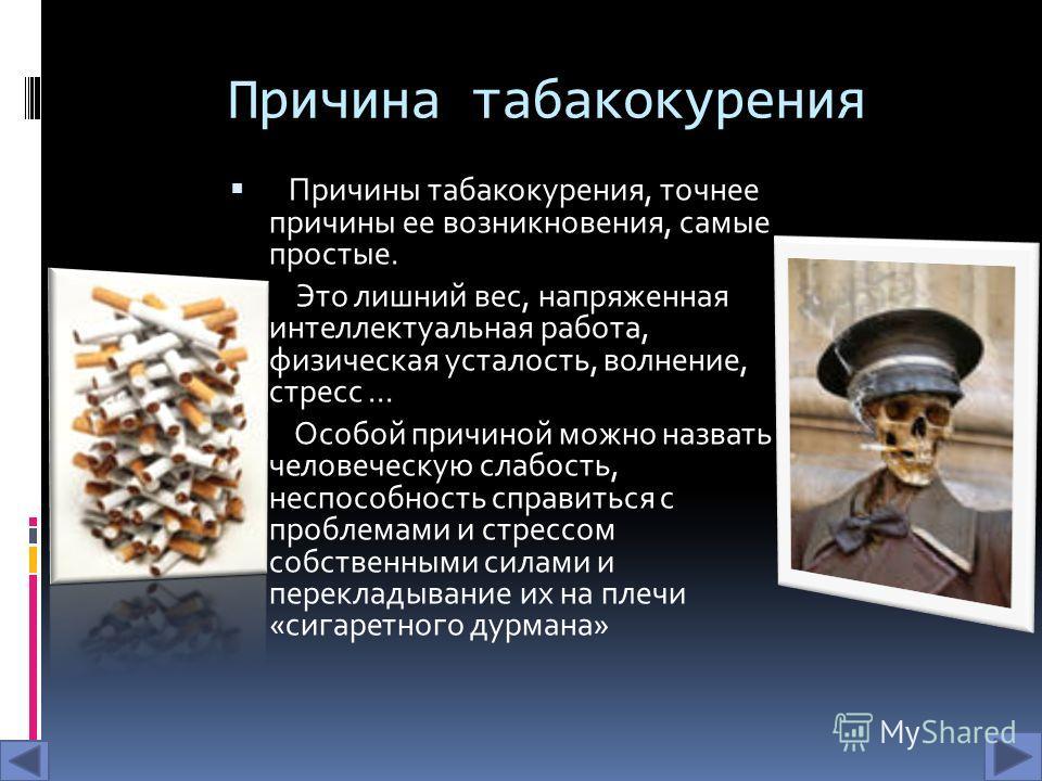 Причина табакокурения Причины табакокурения, точнее причины ее возникновения, самые простые. Это лишний вес, напряженная интеллектуальная работа, физическая усталость, волнение, стресс... Особой причиной можно назвать человеческую слабость, неспособн
