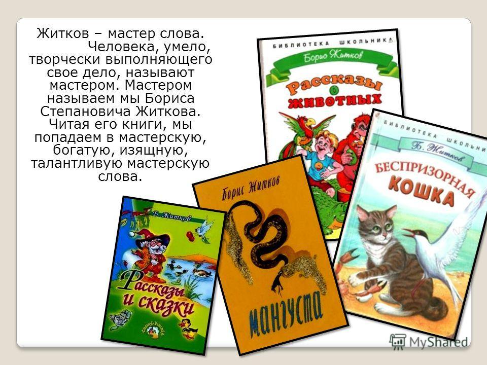 Житков – мастер слова. Человека, умело, творчески выполняющего свое дело, называют мастером. Мастером называем мы Бориса Степановича Житкова. Читая его книги, мы попадаем в мастерскую, богатую, изящную, талантливую мастерскую слова.